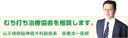 むち打ち治療協会を推薦します。 山王病院脳神経外科副部長 高橋浩一医師